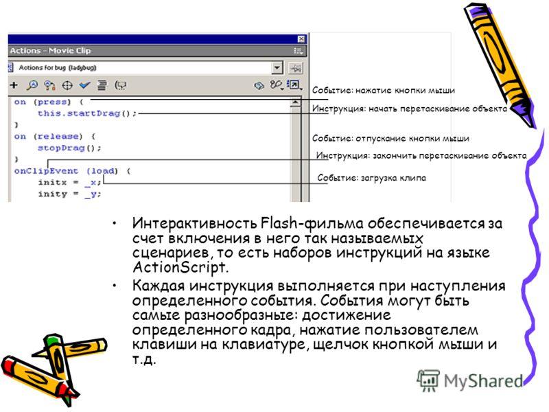 Интерактивность Flash-фильма обеспечивается за счет включения в него так называемых сценариев, то есть наборов инструкций на языке ActionScript. Каждая инструкция выполняется при наступления определенного события. События могут быть самые разнообразн