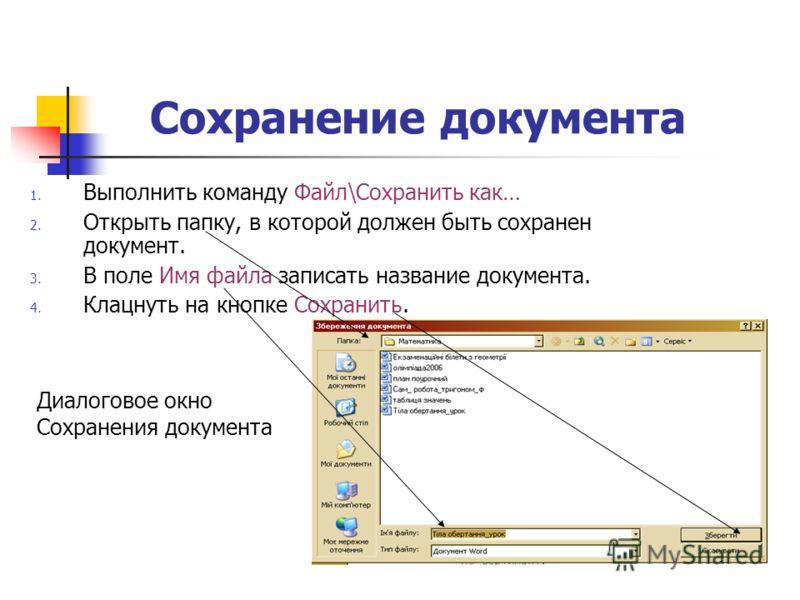 Сохранение документа 1. Выполнить команду Файл\Сохранить как… 2. Открыть папку, в которой должен быть сохранен документ. 3. В поле Имя файла записать название документа. 4. Клацнуть на кнопке Сохранить. Диалоговое окно Сохранения документа