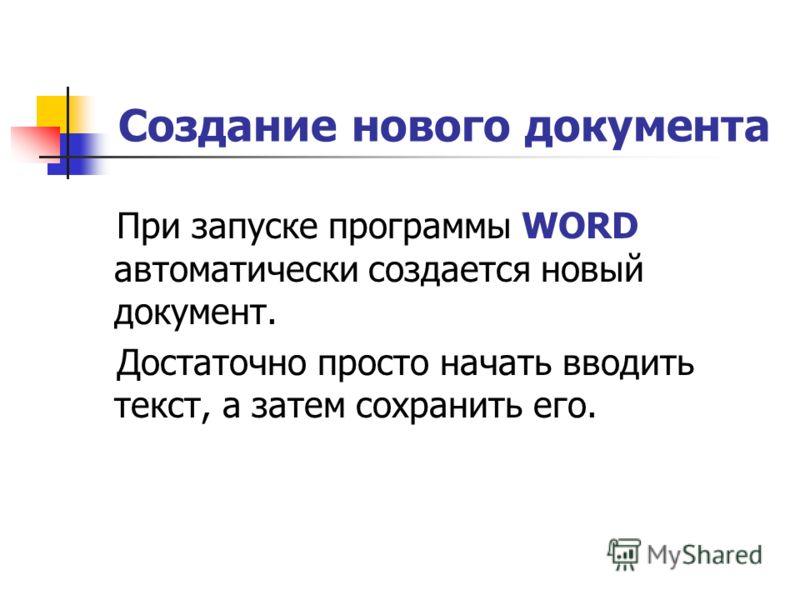 Создание нового документа При запуске программы WORD автоматически создается новый документ. Достаточно просто начать вводить текст, а затем сохранить его.