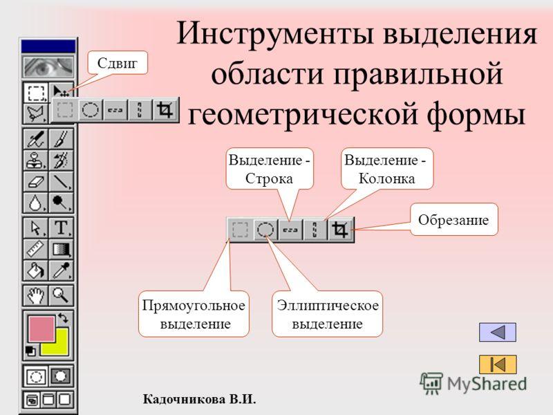 Кадочникова В.И. Инструменты выделения области правильной геометрической формы Выделение - Колонка Выделение - Строка Обрезание Прямоугольное выделение Эллиптическое выделение Сдвиг