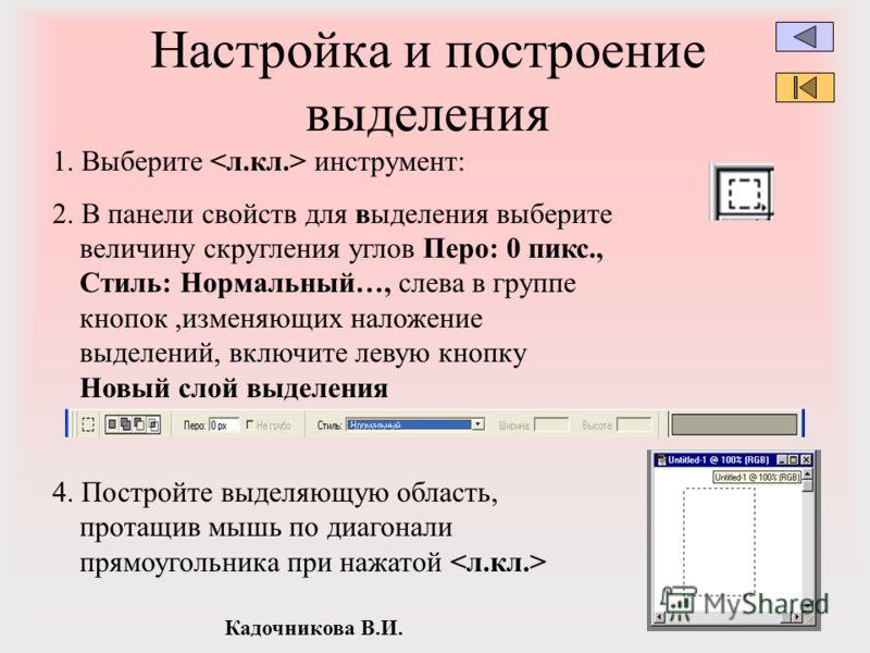 Кадочникова В.И. Настройка и построение выделения 1. Выберите инструмент: 2. В панели свойств для выделения выберите величину скругления углов Перо: 0 пикс., Стиль: Нормальный…, слева в группе кнопок,изменяющих наложение выделений, включите левую кно
