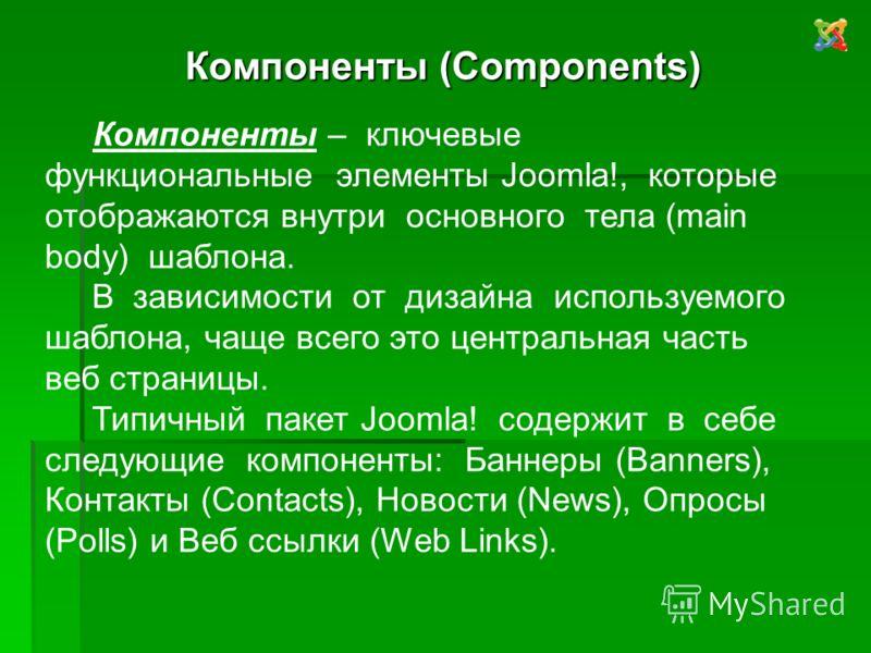 Компоненты (Components) Компоненты – ключевые функциональные элементы Joomla!, которые отображаются внутри основного тела (main body) шаблона. В зависимости от дизайна используемого шаблона, чаще всего это центральная часть веб страницы. Типичный пак