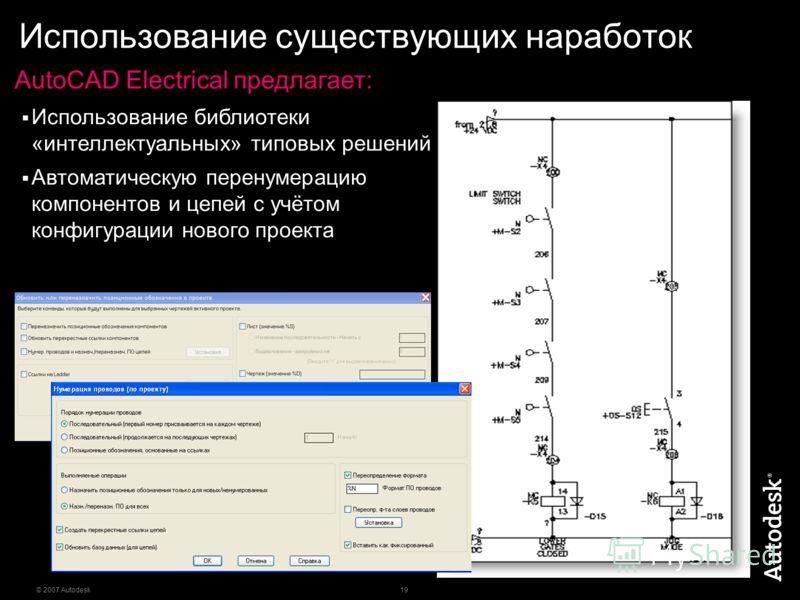 19 © 2007 Autodesk Использование существующих наработок AutoCAD Electrical предлагает: Использование библиотеки «интеллектуальных» типовых решений Автоматическую перенумерацию компонентов и цепей с учётом конфигурации нового проекта