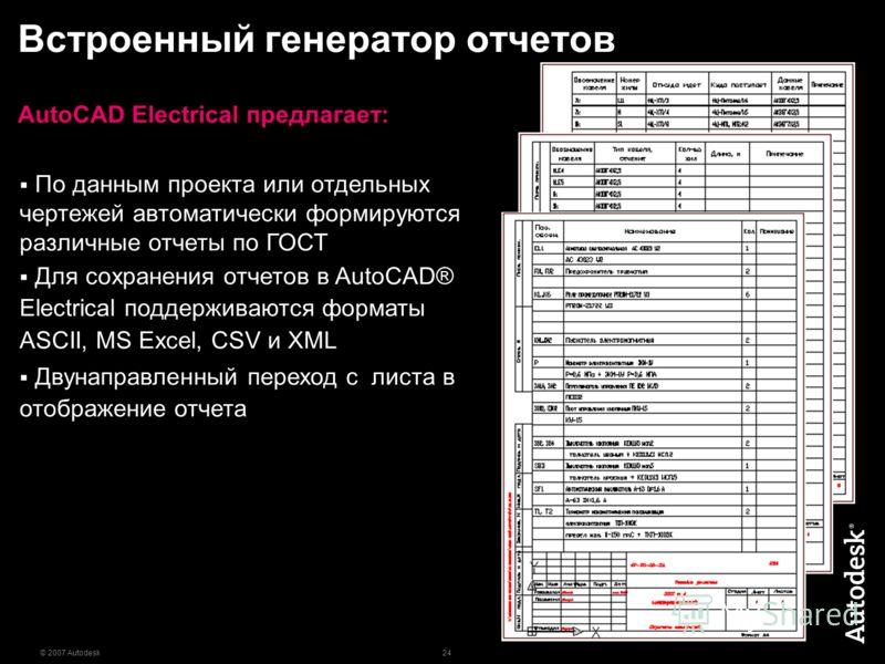 24 © 2007 Autodesk Встроенный генератор отчетов AutoCAD Electrical предлагает: По данным проекта или отдельных чертежей автоматически формируются различные отчеты по ГОСТ Для сохранения отчетов в AutoCAD® Electrical поддерживаются форматы ASCII, MS E