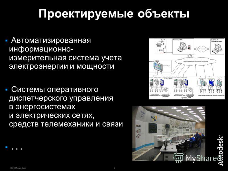 4 © 2007 Autodesk Проектируемые объекты Автоматизированная информационно- измерительная система учета электроэнергии и мощности Системы оперативного диспетчерского управления в энергосистемах и электрических сетях, средств телемеханики и связи...