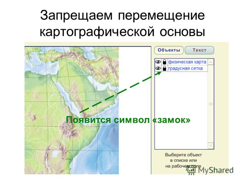 Запрещаем перемещение картографической основы Появится символ «замок»