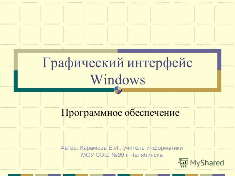 Графический интерфейс Windows Программное обеспечение Автор: Карамова Е.И., учитель информатики МОУ СОШ 99 г. Челябинска