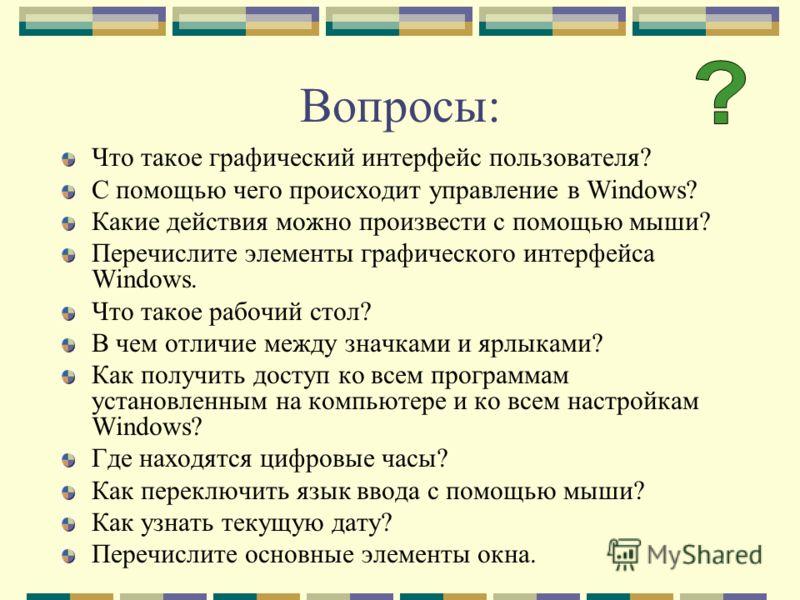 Вопросы: Что такое графический интерфейс пользователя? С помощью чего происходит управление в Windows? Какие действия можно произвести с помощью мыши? Перечислите элементы графического интерфейса Windows. Что такое рабочий стол? В чем отличие между з