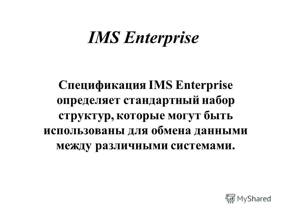IMS Enterprise Спецификация IMS Enterprise определяет стандартный набор структур, которые могут быть использованы для обмена данными между различными системами.