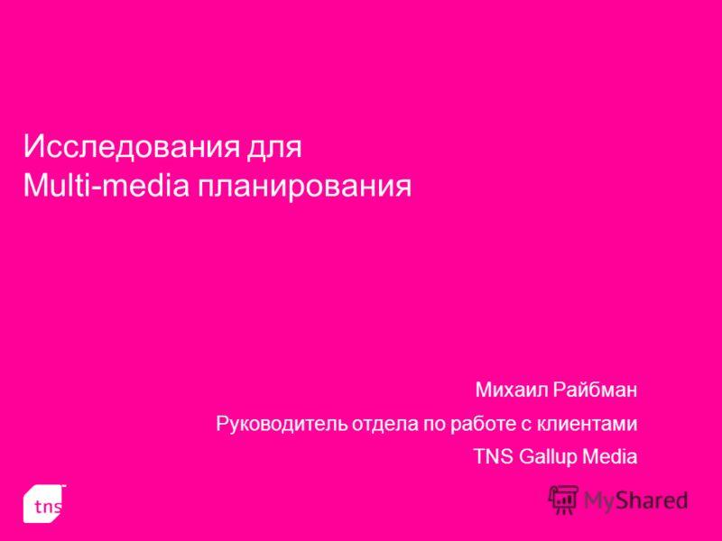 Исследования для Multi-media планирования Михаил Райбман Руководитель отдела по работе с клиентами TNS Gallup Media