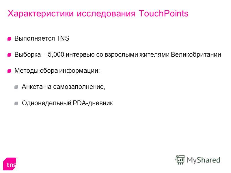 Характеристики исследования TouchPoints Выполняется TNS Выборка - 5,000 интервью со взрослыми жителями Великобритании Методы сбора информации: Анкета на самозаполнение, Однонедельный PDA-дневник