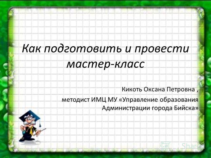 Как подготовить и провести мастер-класс Кикоть Оксана Петровна, методист ИМЦ МУ «Управление образования Администрации города Бийска»