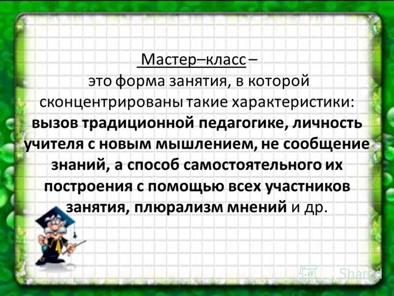 Мастер–класс – это форма занятия, в которой сконцентрированы такие характеристики: вызов традиционной педагогике, личность учителя с новым мышлением, не сообщение знаний, а способ самостоятельного их построения с помощью всех участников занятия, плюр