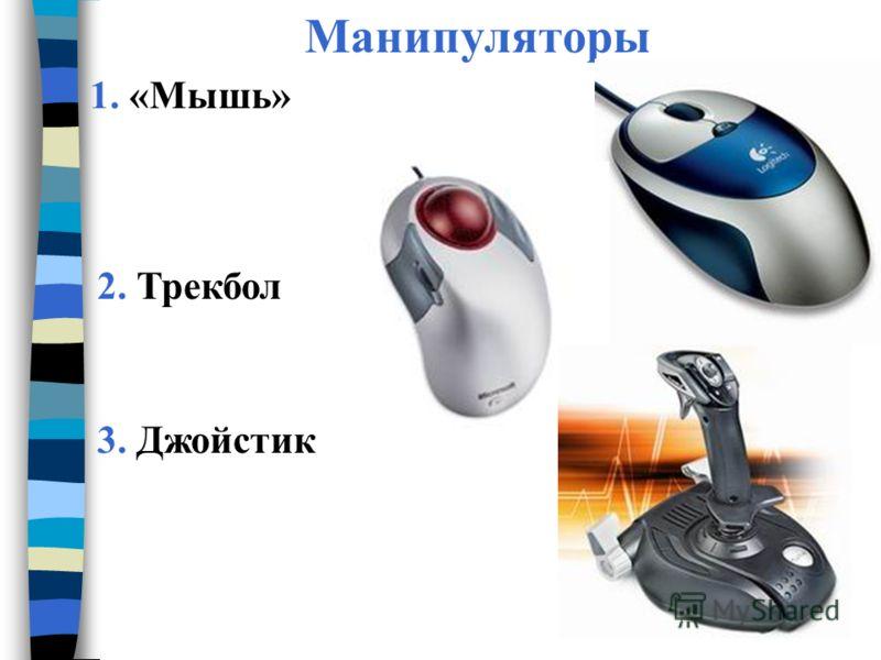 Манипуляторы 1. «Мышь» 2. Трекбол 3. Джойстик