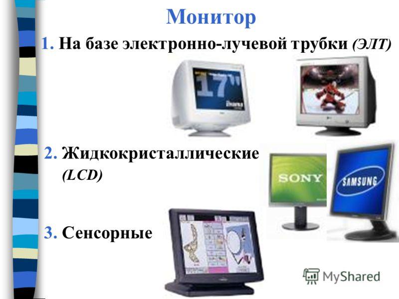 Монитор 1. На базе электронно-лучевой трубки (ЭЛТ) 2. Жидкокристаллические (LCD) 3. Сенсорные