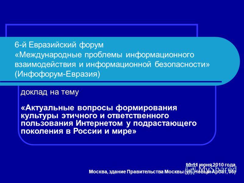 6-й Евразийский форум «Международные проблемы информационного взаимодействия и информационной безопасности» (Инфофорум-Евразия) 10-11 июня 2010 года Москва, здание Правительства Москвы (ул. Новый Арбат, 36) доклад на тему «Актуальные вопросы формиров