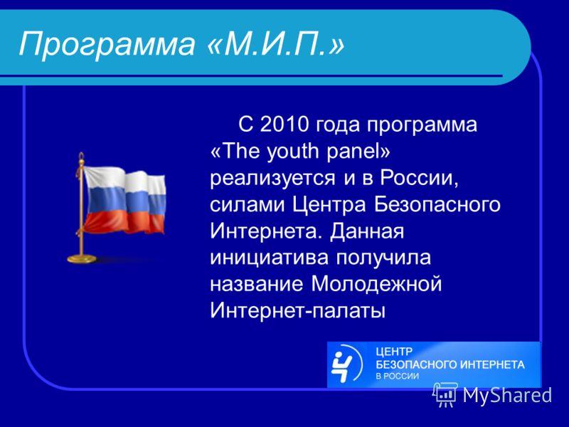 Программа «М.И.П.» С 2010 года программа «The youth panel» реализуется и в России, силами Центра Безопасного Интернета. Данная инициатива получила название Молодежной Интернет-палаты