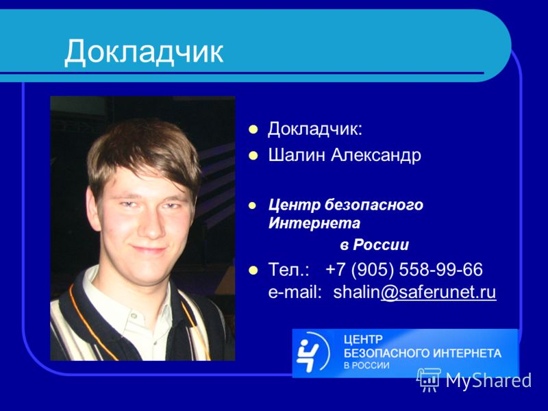 Докладчик: Шалин Александр Центр безопасного Интернета в России Тел.: +7 (905) 558-99-66 e-mail: shalin@saferunet.ru Докладчик
