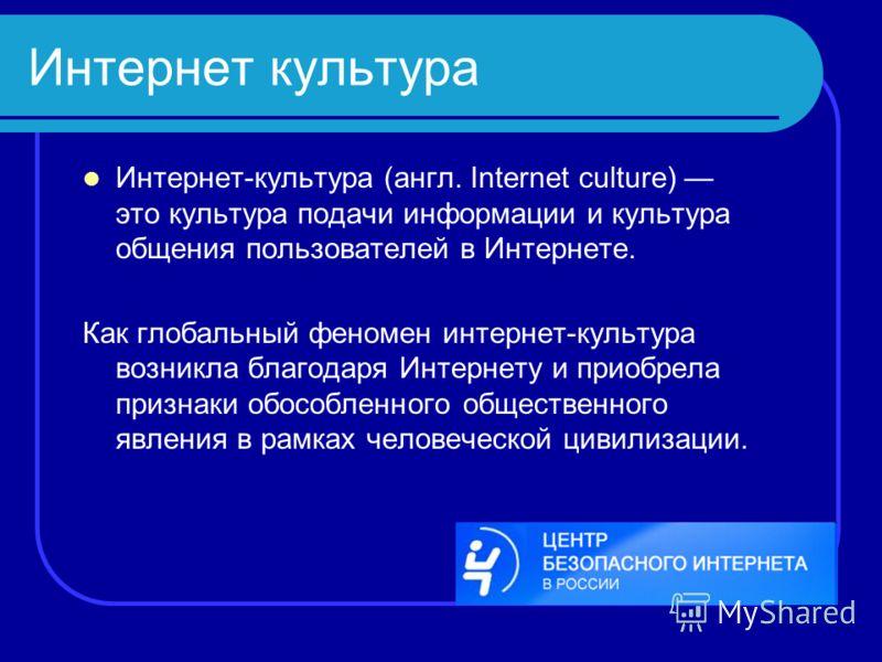 Интернет культура Интернет-культура (англ. Internet culture) это культура подачи информации и культура общения пользователей в Интернете. Как глобальный феномен интернет-культура возникла благодаря Интернету и приобрела признаки обособленного обществ