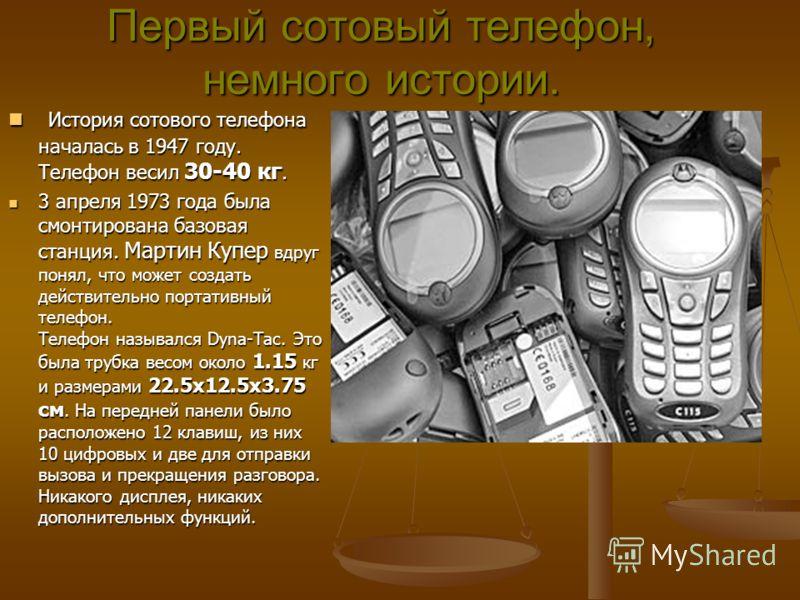 Первый сотовый телефон, немного истории. История сотового телефона началась в 1947 году. Телефон весил 30-40 кг. История сотового телефона началась в 1947 году. Телефон весил 30-40 кг. 3 апреля 1973 года была смонтирована базовая станция. Мартин Купе