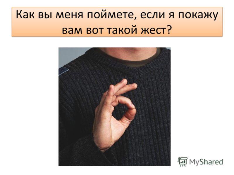 Как вы меня поймете, если я покажу вам вот такой жест?