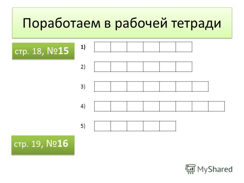 Поработаем в рабочей тетради стр. 18, 15 стр. 19, 16 1) 2) 3) 4) 5)
