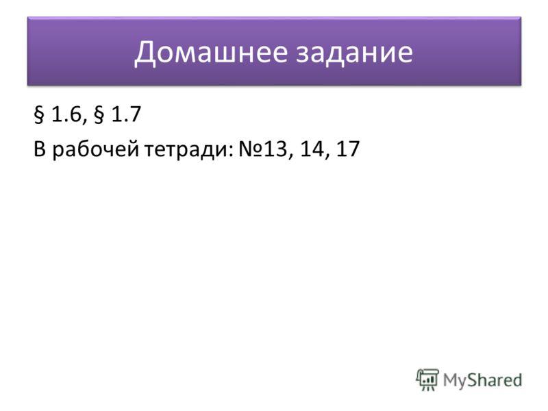 Домашнее задание § 1.6, § 1.7 В рабочей тетради: 13, 14, 17