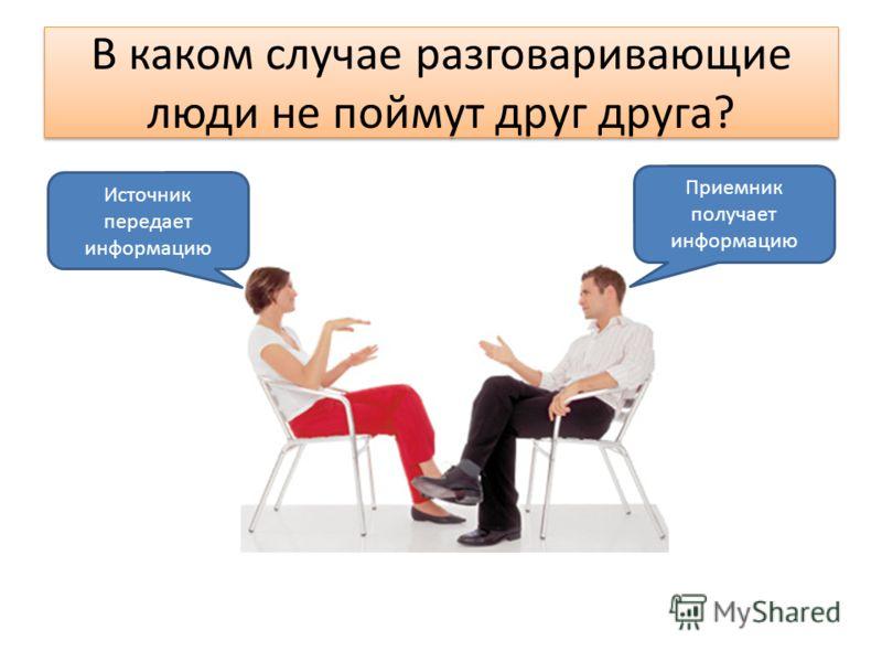 В каком случае разговаривающие люди не поймут друг друга? Источник передает информацию Приемник получает информацию