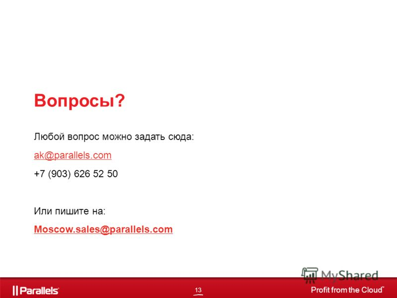 13 Profit from the Cloud TM Вопросы? Любой вопрос можно задать сюда: ak@parallels.com +7 (903) 626 52 50 Или пишите на: Moscow.sales@parallels.com