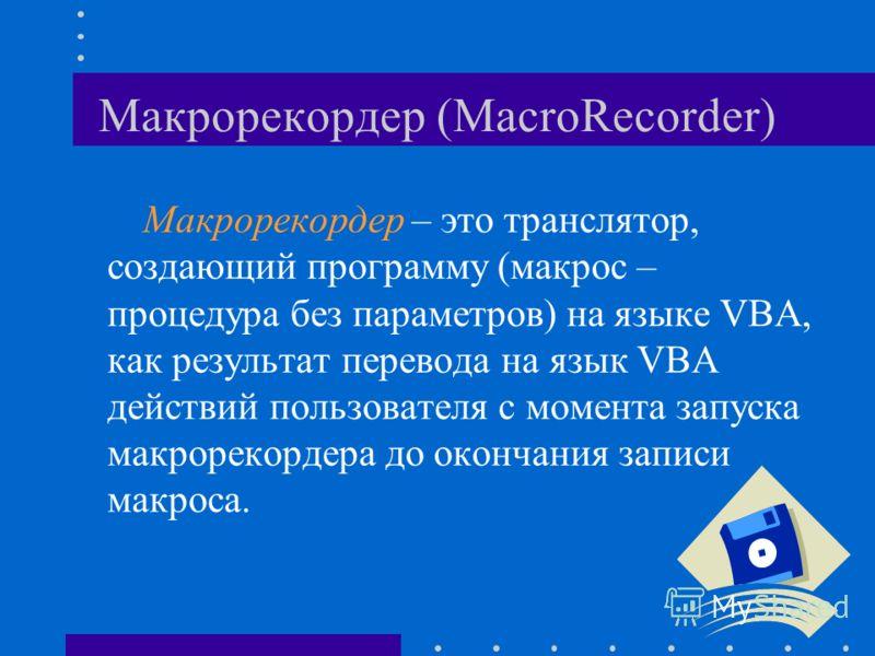 Макрорекордер (MacroRecorder) Макрорекордер – это транслятор, создающий программу (макрос – процедура без параметров) на языке VBA, как результат перевода на язык VBA действий пользователя с момента запуска макрорекордера до окончания записи макроса.
