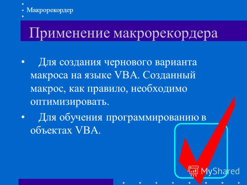 Применение макрорекордера Для создания чернового варианта макроса на языке VBA. Созданный макрос, как правило, необходимо оптимизировать. Для обучения программированию в объектах VBA. Макрорекордер