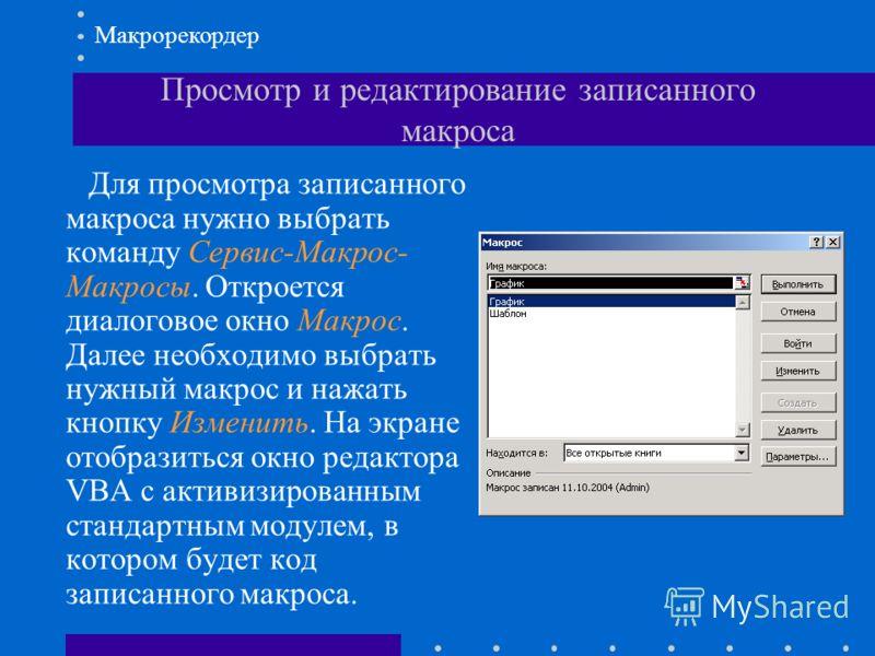 Просмотр и редактирование записанного макроса Для просмотра записанного макроса нужно выбрать команду Сервис-Макрос- Макросы. Откроется диалоговое окно Макрос. Далее необходимо выбрать нужный макрос и нажать кнопку Изменить. На экране отобразиться ок