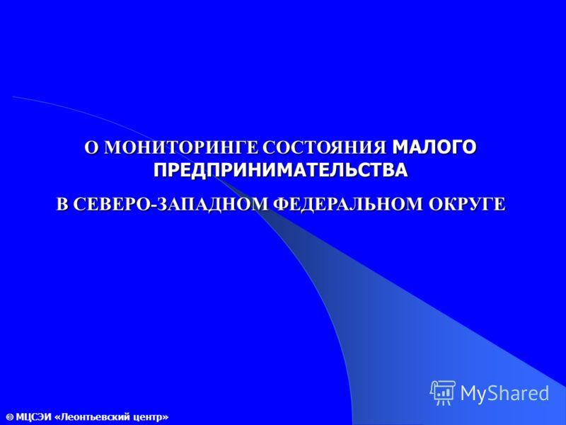 О МОНИТОРИНГЕ СОСТОЯНИЯ МАЛОГО ПРЕДПРИНИМАТЕЛЬСТВА В СЕВЕРО-ЗАПАДНОМ ФЕДЕРАЛЬНОМ ОКРУГЕ МЦСЭИ «Леонтьевский центр»