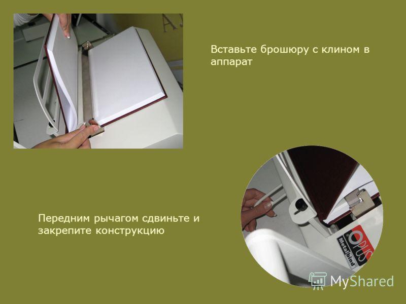 Вставьте брошюру с клином в аппарат Передним рычагом сдвиньте и закрепите конструкцию