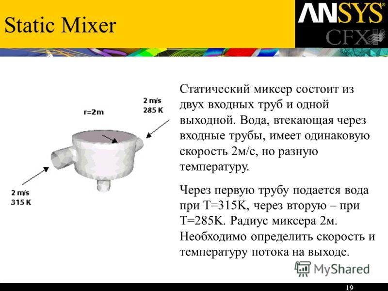 19 Static Mixer Статический миксер состоит из двух входных труб и одной выходной. Вода, втекающая через входные трубы, имеет одинаковую скорость 2м/с, но разную температуру. Через первую трубу подается вода при Т=315K, через вторую – при Т=285K. Ради