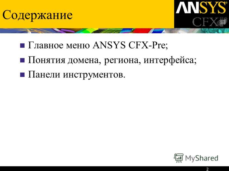 2 Содержание Главное меню ANSYS CFX-Pre; Понятия домена, региона, интерфейса; Панели инструментов.