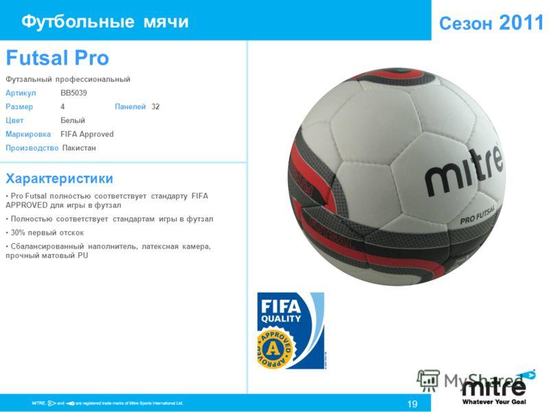 Сезон 2011 Характеристики Pro Futsal полностью соответствует стандарту FIFA APPROVED для игры в футзал Полностью соответствует стандартам игры в футзал 30% первый отскок Сбалансированный наполнитель, латексная камера, прочный матовый PU Futsal Pro Фу