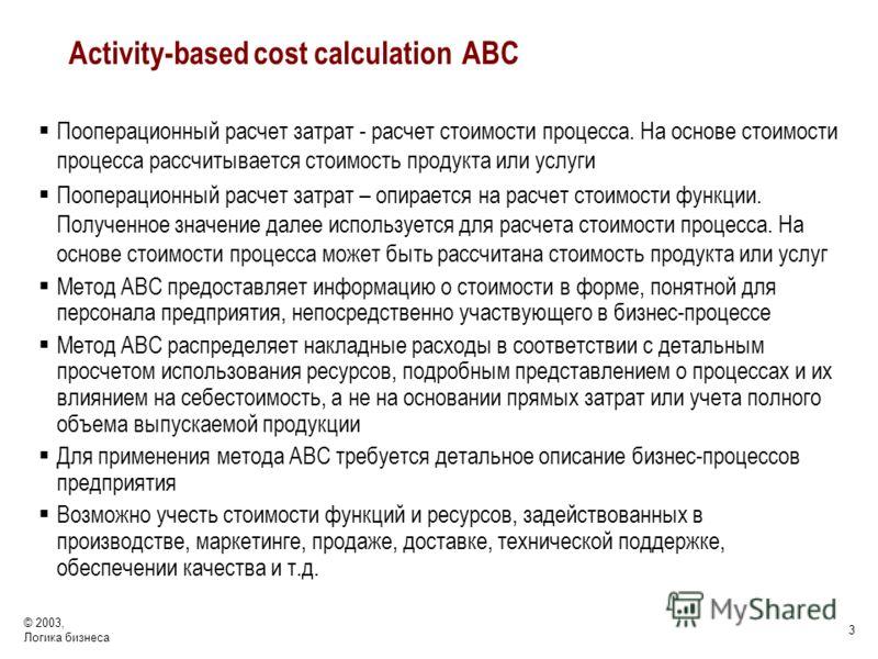 © 2003, Логика бизнеса 3 Activity-based cost calculation АВС Пооперационный расчет затрат - расчет стоимости процесса. На основе стоимости процесса рассчитывается стоимость продукта или услуги Пооперационный расчет затрат – опирается на расчет стоимо