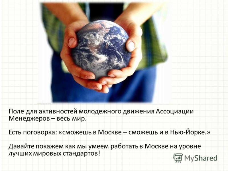 Поле для активностей молодежного движения Ассоциации Менеджеров – весь мир. Есть поговорка: «сможешь в Москве – сможешь и в Нью-Йорке.» Давайте покажем как мы умеем работать в Москве на уровне лучших мировых стандартов!