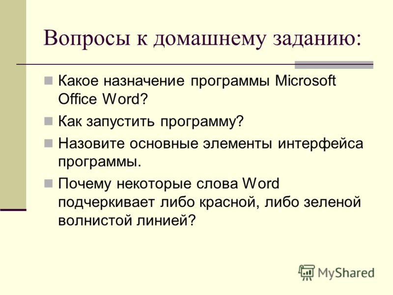 Вопросы к домашнему заданию: Какое назначение программы Microsoft Office Word? Как запустить программу? Назовите основные элементы интерфейса программы. Почему некоторые слова Word подчеркивает либо красной, либо зеленой волнистой линией?