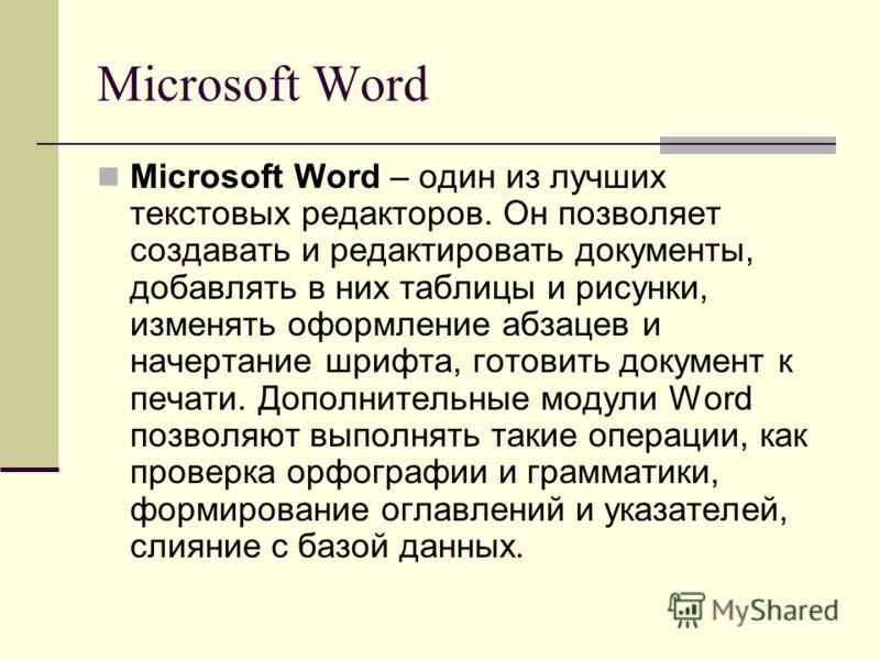 Microsoft Word Microsoft Word – один из лучших текстовых редакторов. Он позволяет создавать и редактировать документы, добавлять в них таблицы и рисунки, изменять оформление абзацев и начертание шрифта, готовить документ к печати. Дополнительные моду