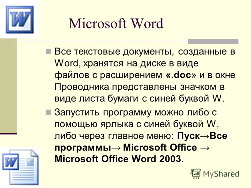 Microsoft Word Все текстовые документы, созданные в Word, хранятся на диске в виде файлов с расширением «.doc» и в окне Проводника представлены значком в виде листа бумаги с синей буквой W. Запустить программу можно либо с помощью ярлыка с синей букв