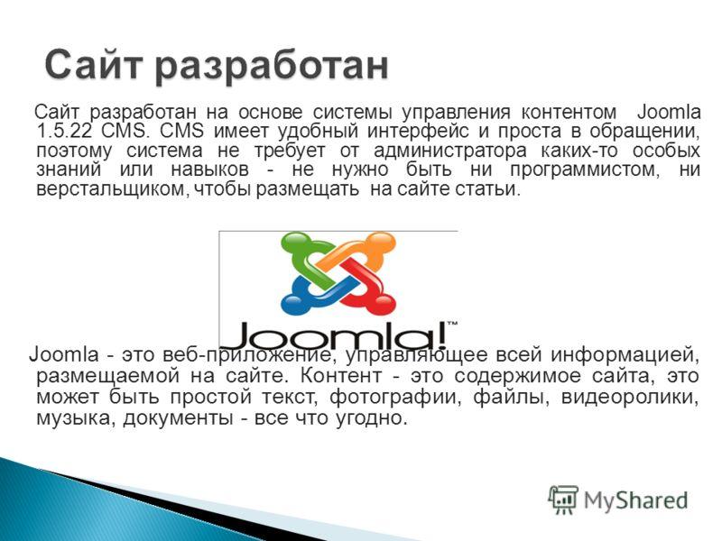Сайт разработан на основе системы управления контентом Joomla 1.5.22 CMS. CMS имеет удобный интерфейс и проста в обращении, поэтому система не требует от администратора каких-то особых знаний или навыков - не нужно быть ни программистом, ни верстальщ