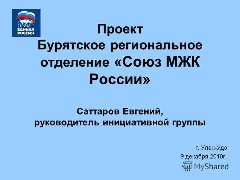 Проект Бурятское региональное отделение «Союз МЖК России» Саттаров Евгений, руководитель инициативной группы г. Улан-Удэ 9 декабря 2010г.