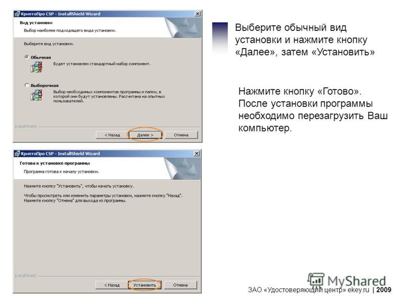Выберите обычный вид установки и нажмите кнопку «Далее», затем «Установить» Нажмите кнопку «Готово». После установки программы необходимо перезагрузить Ваш компьютер. ЗАО «Удостоверяющий центр» ekey.ru | 2009