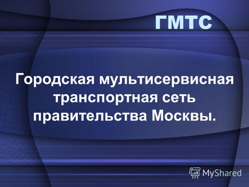 ГМТС Городская мультисервисная транспортная сеть правительства Москвы.