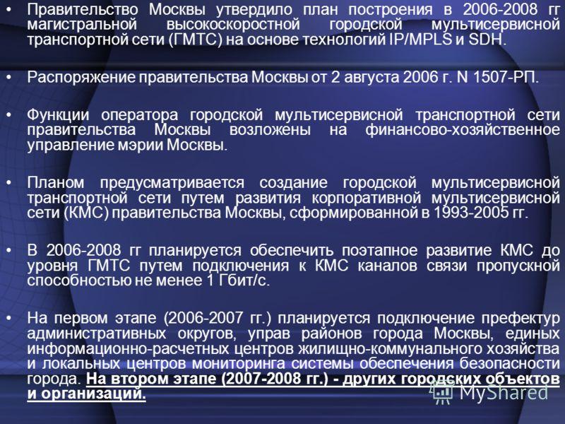 Правительство Москвы утвердило план построения в 2006-2008 гг магистральной высокоскоростной городской мультисервисной транспортной сети (ГМТС) на основе технологий IP/MPLS и SDH. Распоряжение правительства Москвы от 2 августа 2006 г. N 1507-РП. Функ