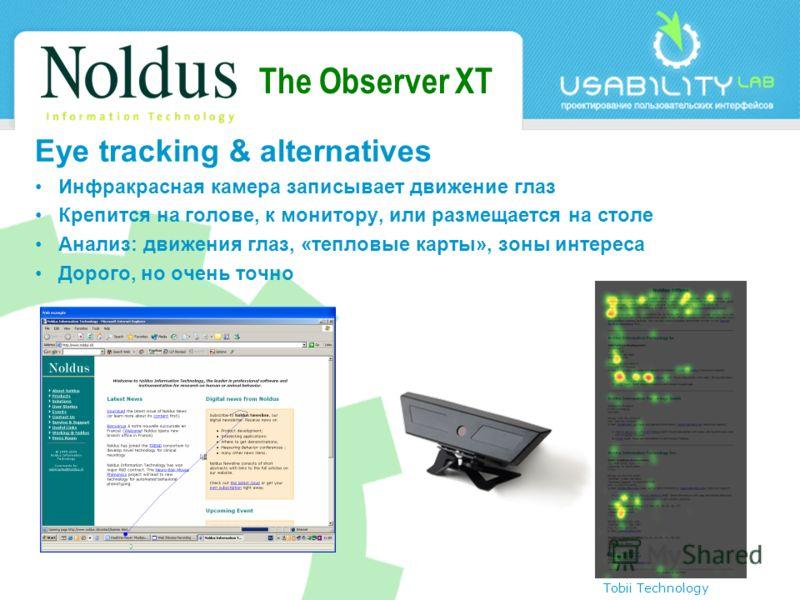 The Observer XT Eye tracking & alternatives Инфракрасная камера записывает движение глаз Крепится на голове, к монитору, или размещается на столе Анализ: движения глаз, «тепловые карты», зоны интереса Дорого, но очень точно Tobii Technology