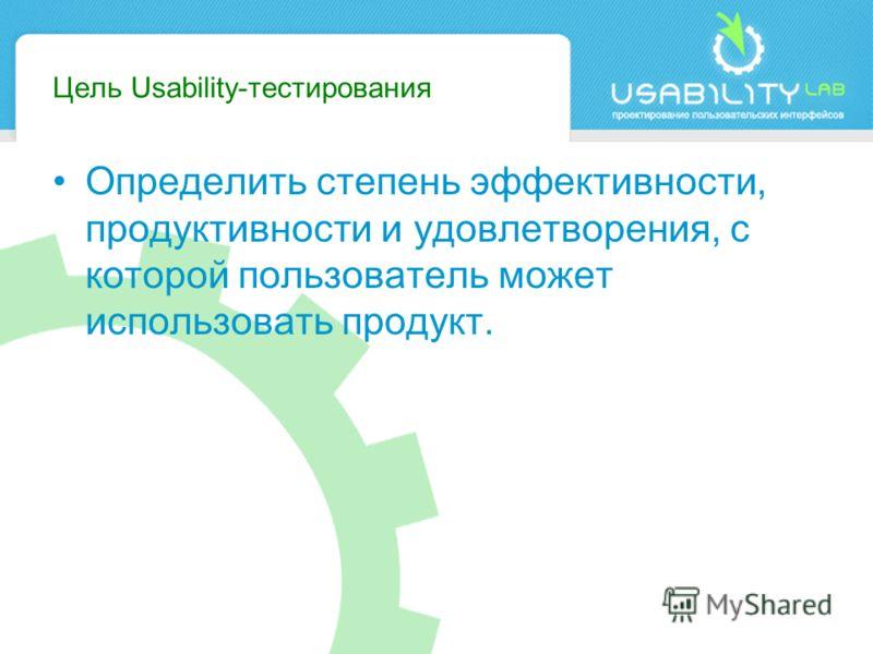 Цель Usability-тестирования Определить степень эффективности, продуктивности и удовлетворения, с которой пользователь может использовать продукт.