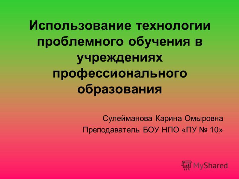 Использование технологии проблемного обучения в учреждениях профессионального образования Сулейманова Карина Омыровна Преподаватель БОУ НПО «ПУ 10»